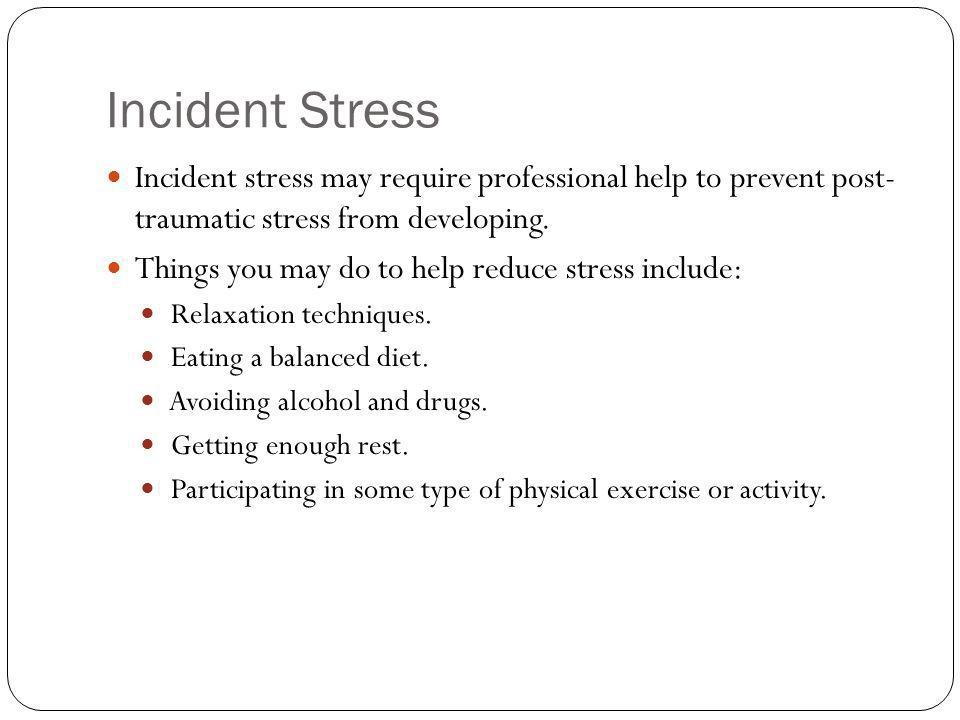 Incident Stress Incident stress may require professional help to prevent post- traumatic stress from developing.