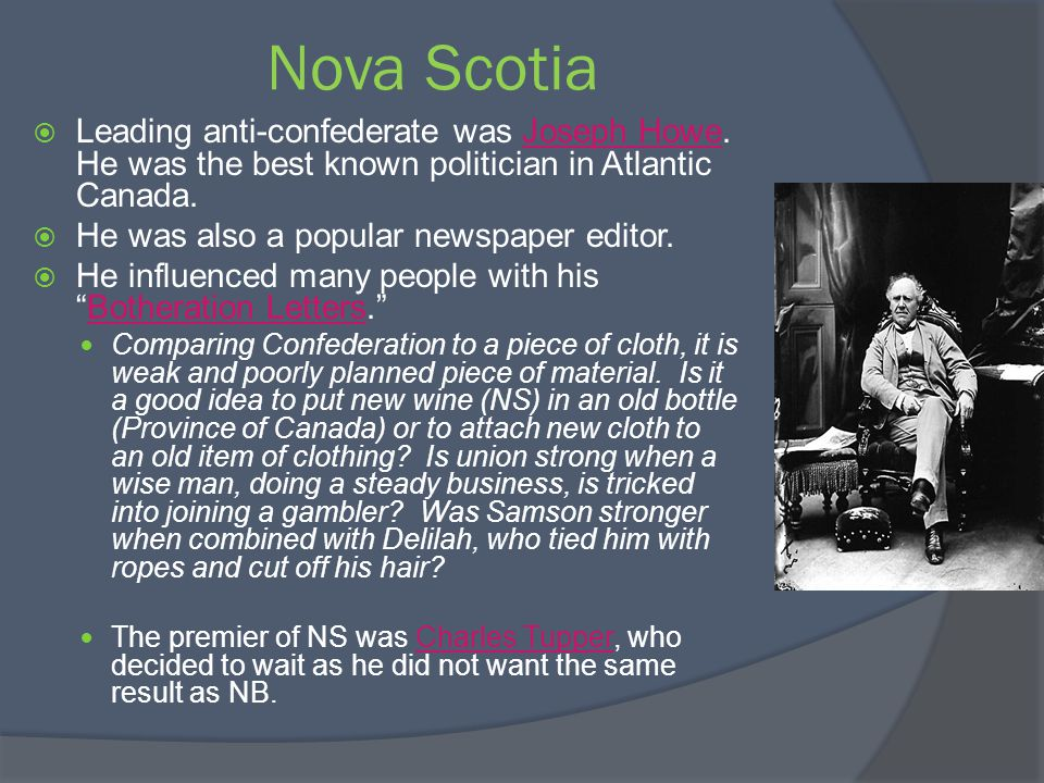 Nova Scotia Leading anti-confederate was Joseph Howe. He was the best known politician in Atlantic Canada.