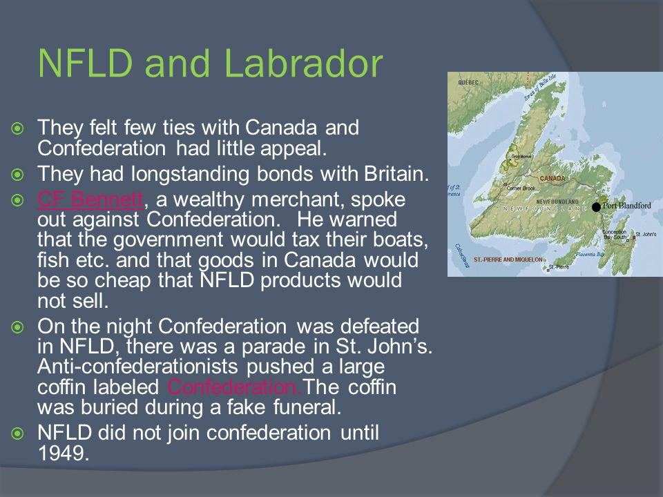 NFLD and Labrador They felt few ties with Canada and Confederation had little appeal. They had longstanding bonds with Britain.