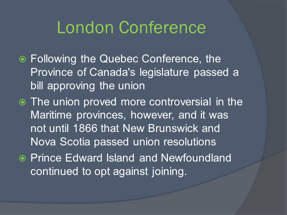 London Conference Following the Quebec Conference, the Province of Canada s legislature passed a bill approving the union.