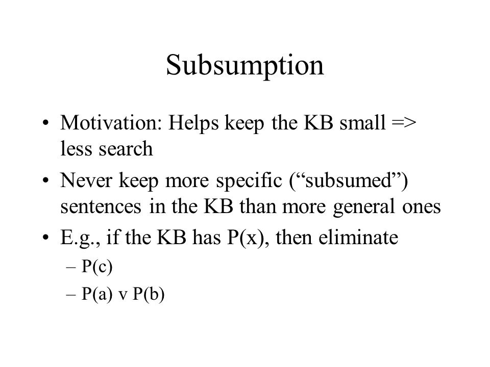 Subsumption Motivation: Helps keep the KB small => less search