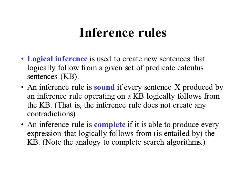 Inference rules Logical inference is used to create new sentences that logically follow from a given set of predicate calculus sentences (KB).
