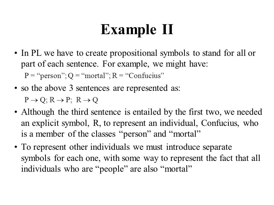 Example II In PL we have to create propositional symbols to stand for all or part of each sentence. For example, we might have:
