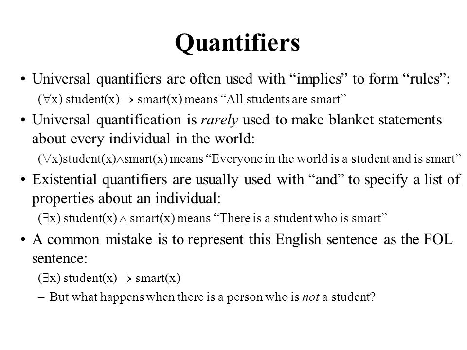 Quantifiers Universal quantifiers are often used with implies to form rules : (x) student(x)  smart(x) means All students are smart