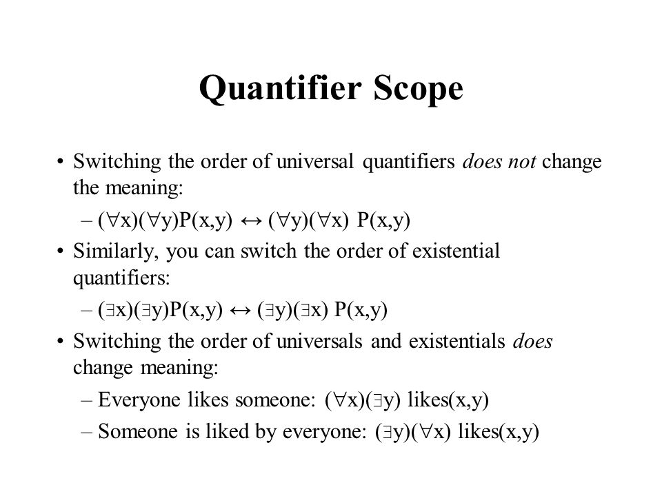 Quantifier Scope Switching the order of universal quantifiers does not change the meaning: (x)(y)P(x,y) ↔ (y)(x) P(x,y)