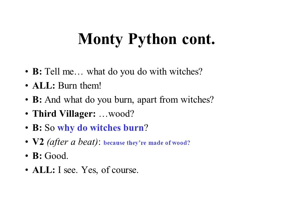 Monty Python cont. B: Tell me… what do you do with witches