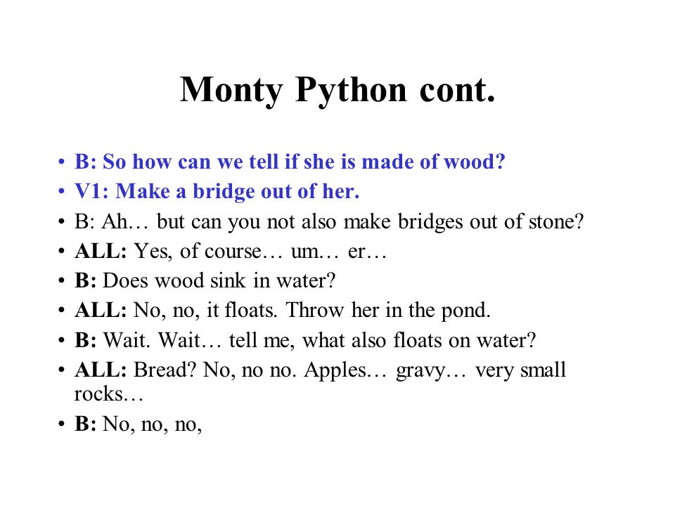Monty Python cont. B: So how can we tell if she is made of wood