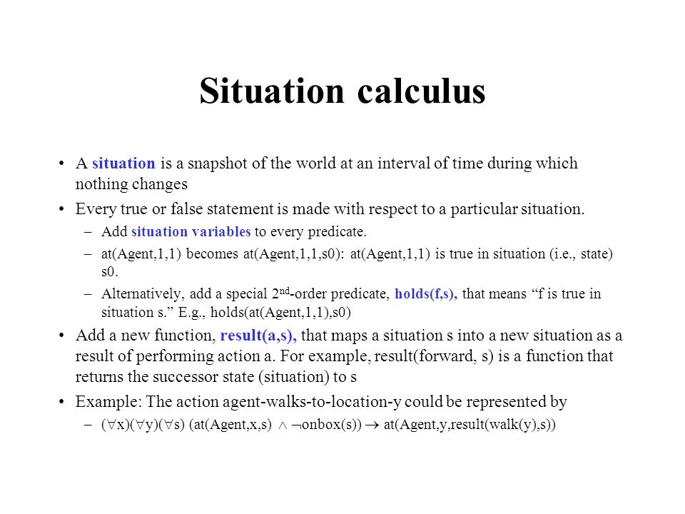 Situation calculus A situation is a snapshot of the world at an interval of time during which nothing changes.