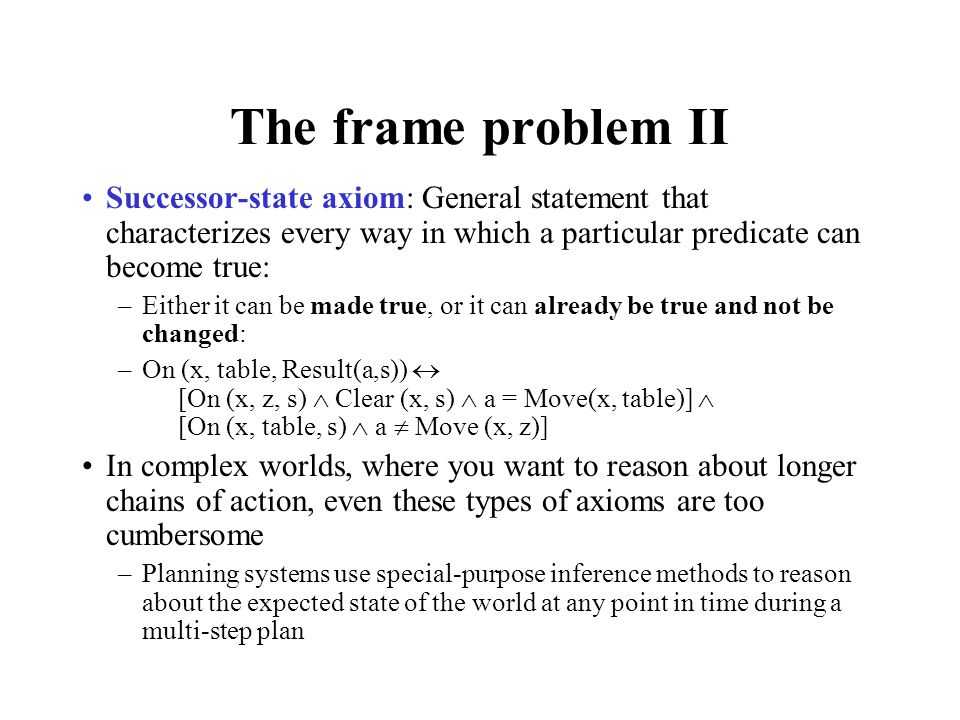 The frame problem II Successor-state axiom: General statement that characterizes every way in which a particular predicate can become true: