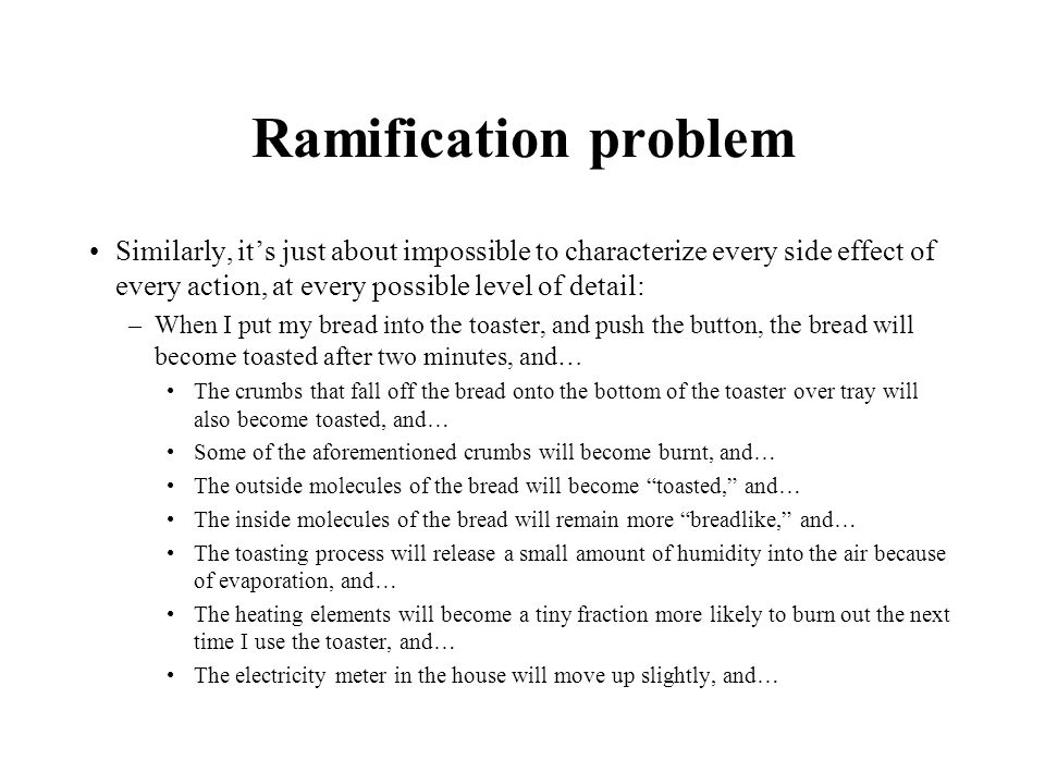 Ramification problem Similarly, it's just about impossible to characterize every side effect of every action, at every possible level of detail: