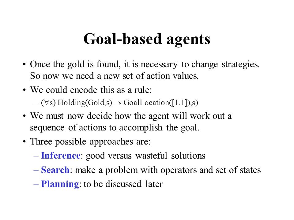 Goal-based agents Once the gold is found, it is necessary to change strategies. So now we need a new set of action values.
