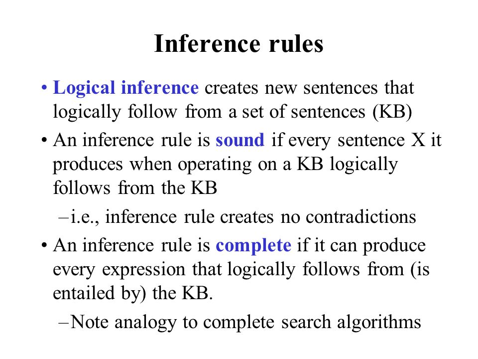 Inference rules Logical inference creates new sentences that logically follow from a set of sentences (KB)