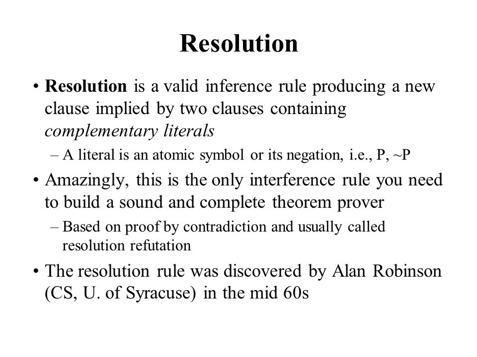 Resolution Resolution is a valid inference rule producing a new clause implied by two clauses containing complementary literals.