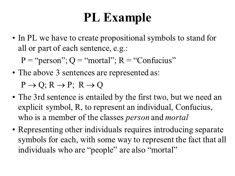 PL Example In PL we have to create propositional symbols to stand for all or part of each sentence, e.g.: