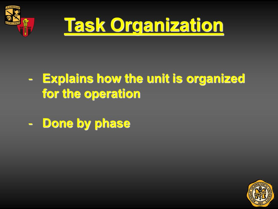 Task Organization Explains how the unit is organized for the operation