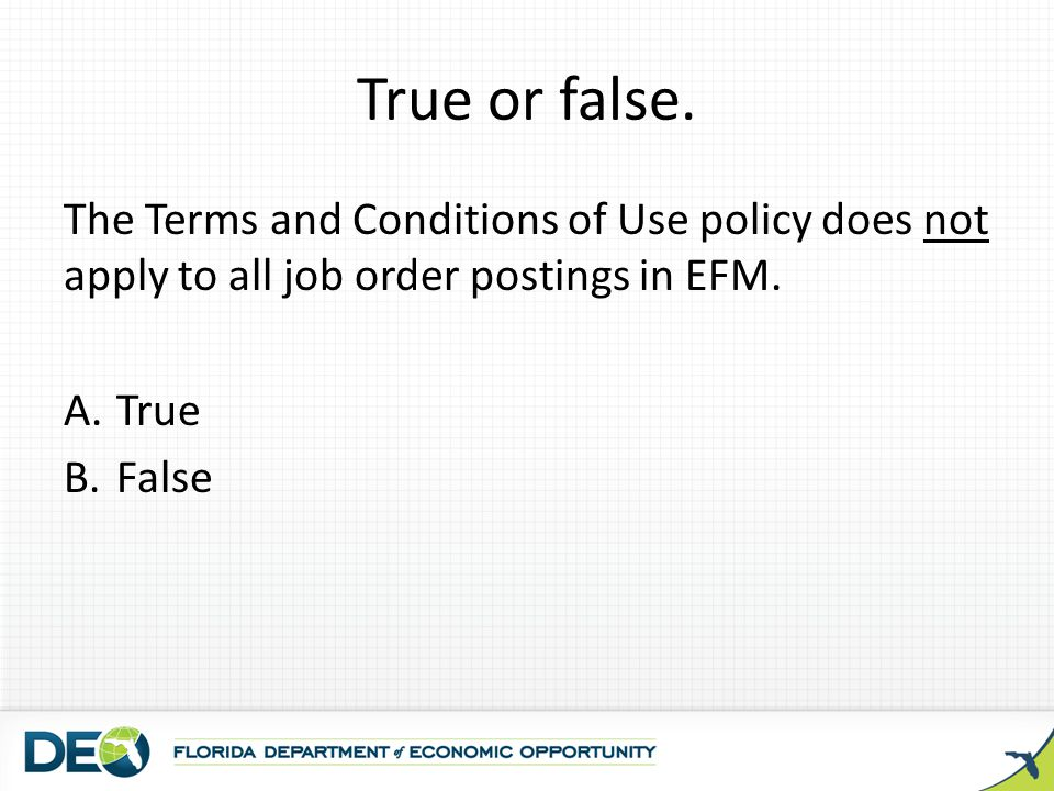 True or false. The Terms and Conditions of Use policy does not apply to all job order postings in EFM.
