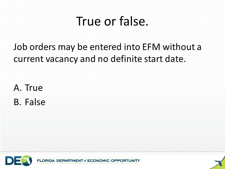 True or false. Job orders may be entered into EFM without a current vacancy and no definite start date.