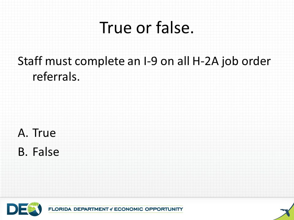 True or false. Staff must complete an I-9 on all H-2A job order referrals. True. False.