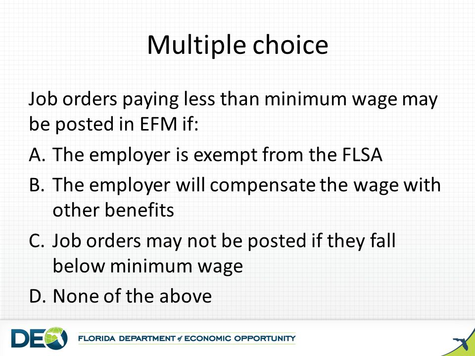 Multiple choice Job orders paying less than minimum wage may be posted in EFM if: The employer is exempt from the FLSA.