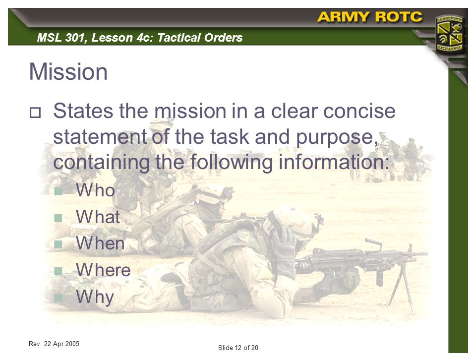 Mission States the mission in a clear concise statement of the task and purpose, containing the following information: