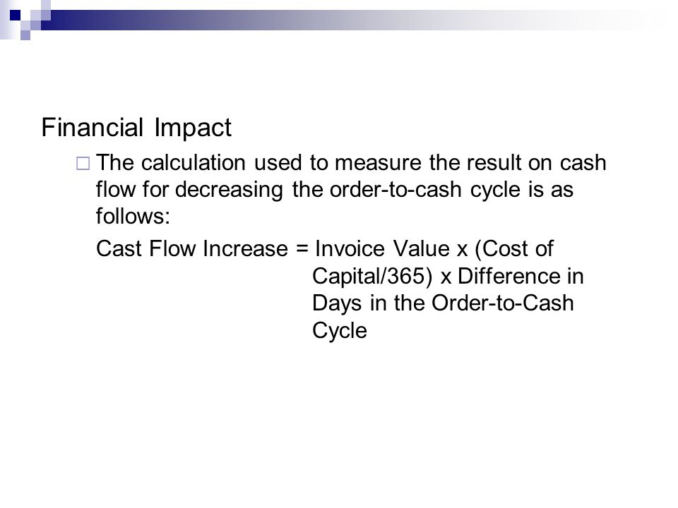 Financial Impact The calculation used to measure the result on cash flow for decreasing the order-to-cash cycle is as follows: