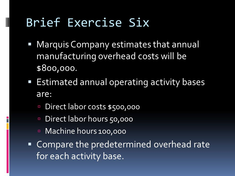 Brief Exercise Six Marquis Company estimates that annual manufacturing overhead costs will be $800,000.