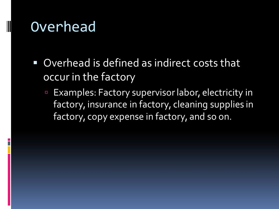 Overhead Overhead is defined as indirect costs that occur in the factory.