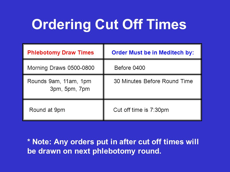 Ordering Cut Off Times Phlebotomy Draw Times. Order Must be in Meditech by: Morning Draws 0500-0800 Before 0400.