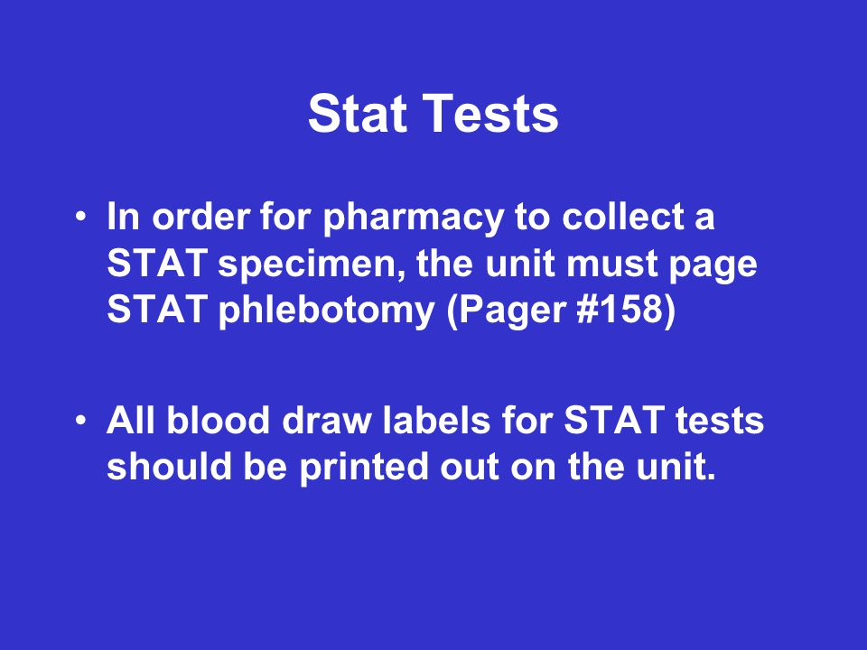 Stat Tests In order for pharmacy to collect a STAT specimen, the unit must page STAT phlebotomy (Pager #158)