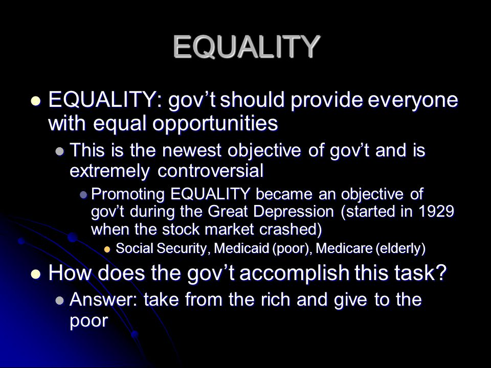EQUALITY EQUALITY: gov't should provide everyone with equal opportunities. This is the newest objective of gov't and is extremely controversial.