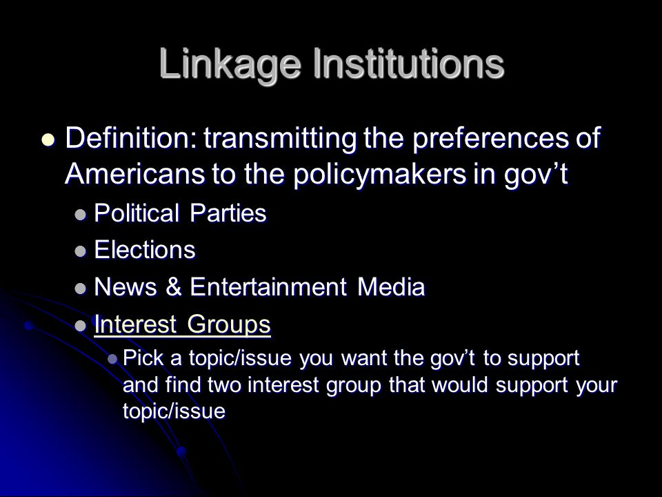 Linkage Institutions Definition: transmitting the preferences of Americans to the policymakers in gov't.