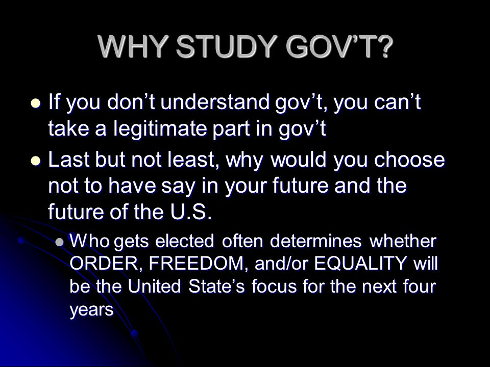 WHY STUDY GOV'T If you don't understand gov't, you can't take a legitimate part in gov't.