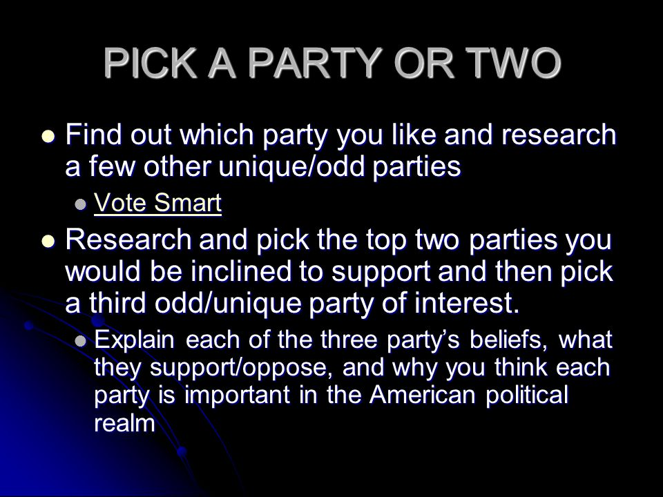 PICK A PARTY OR TWO Find out which party you like and research a few other unique/odd parties. Vote Smart.