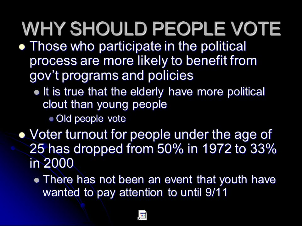 WHY SHOULD PEOPLE VOTE Those who participate in the political process are more likely to benefit from gov't programs and policies.