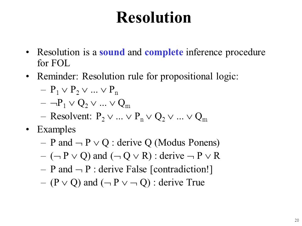 Resolution Resolution is a sound and complete inference procedure for FOL. Reminder: Resolution rule for propositional logic: