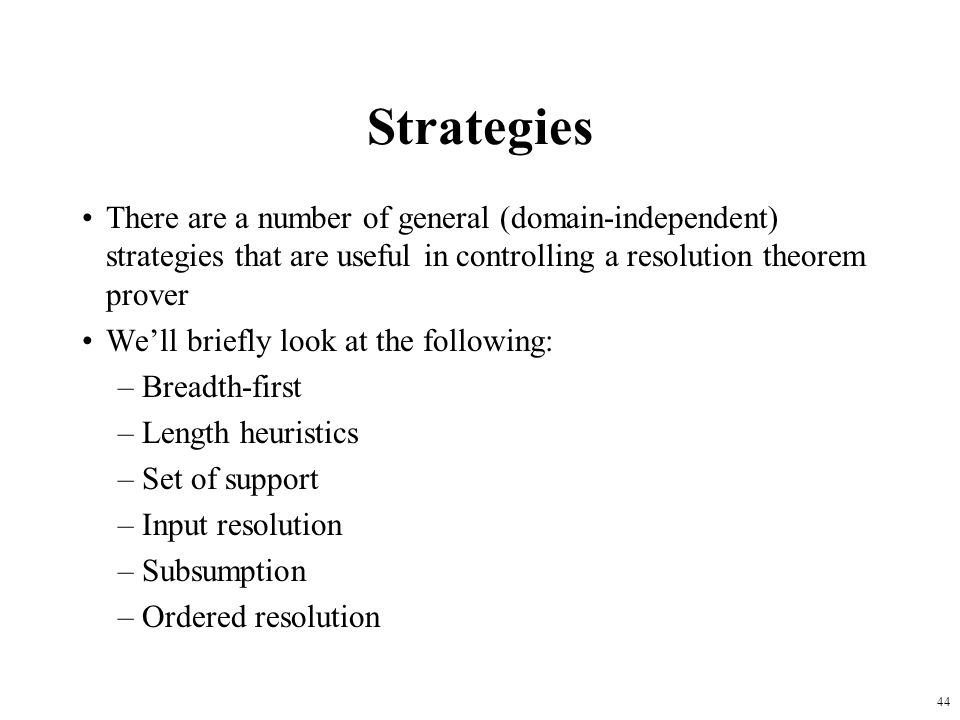 Strategies There are a number of general (domain-independent) strategies that are useful in controlling a resolution theorem prover.