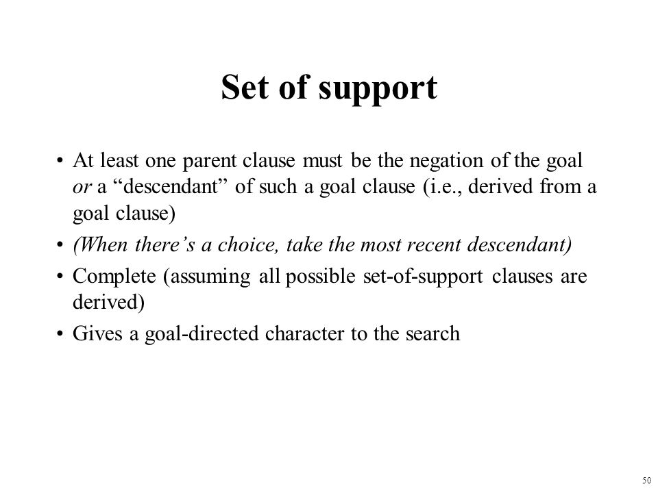 Set of support At least one parent clause must be the negation of the goal or a descendant of such a goal clause (i.e., derived from a goal clause)