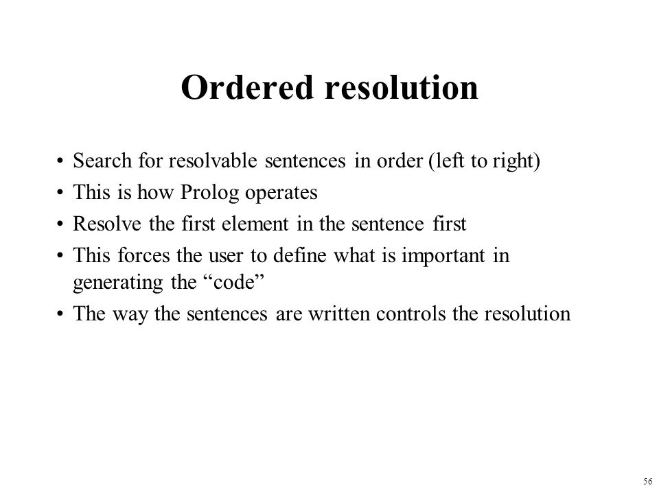 Ordered resolution Search for resolvable sentences in order (left to right) This is how Prolog operates.