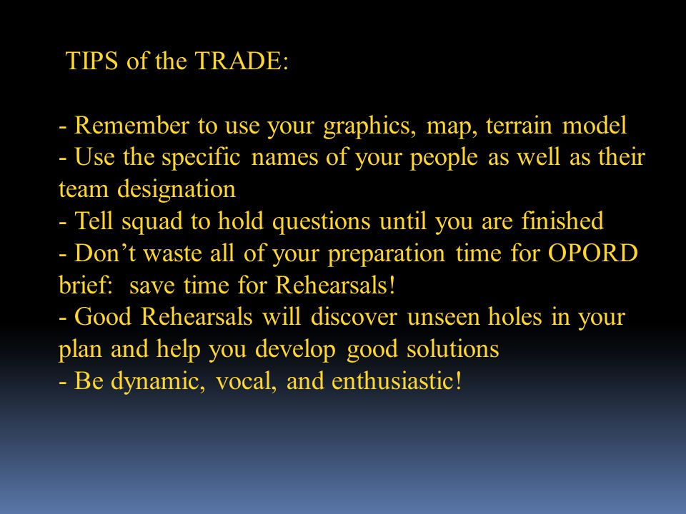 TIPS of the TRADE: Remember to use your graphics, map, terrain model. Use the specific names of your people as well as their team designation.