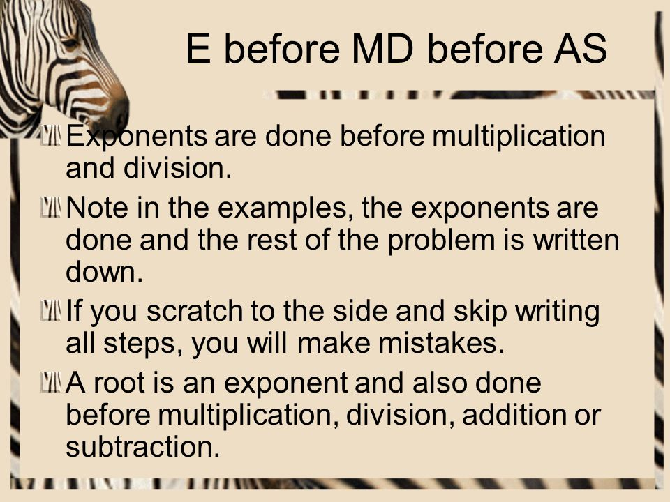 E before MD before AS Exponents are done before multiplication and division.
