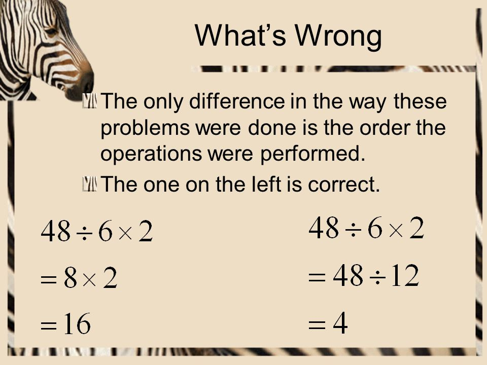 What's Wrong The only difference in the way these problems were done is the order the operations were performed.