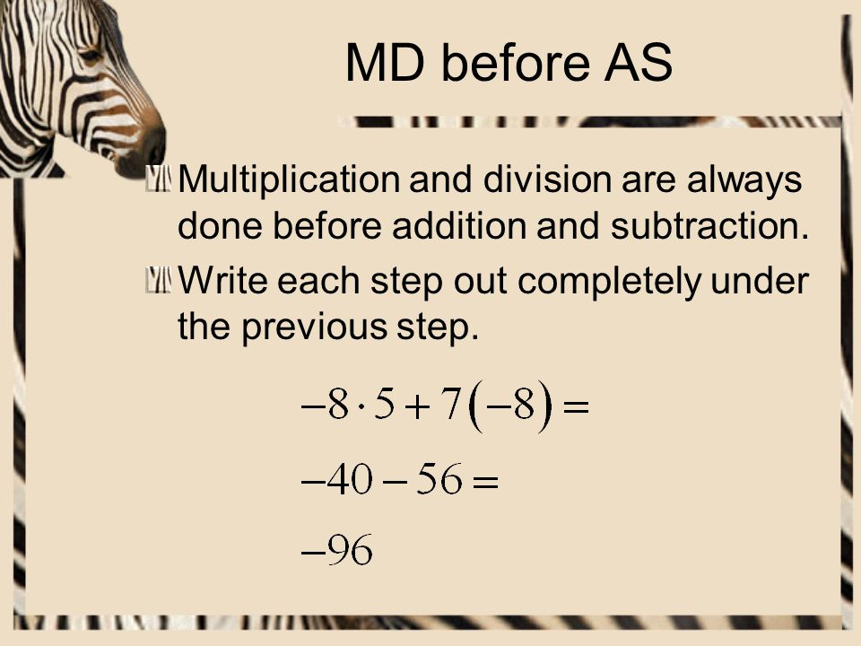 MD before AS Multiplication and division are always done before addition and subtraction.