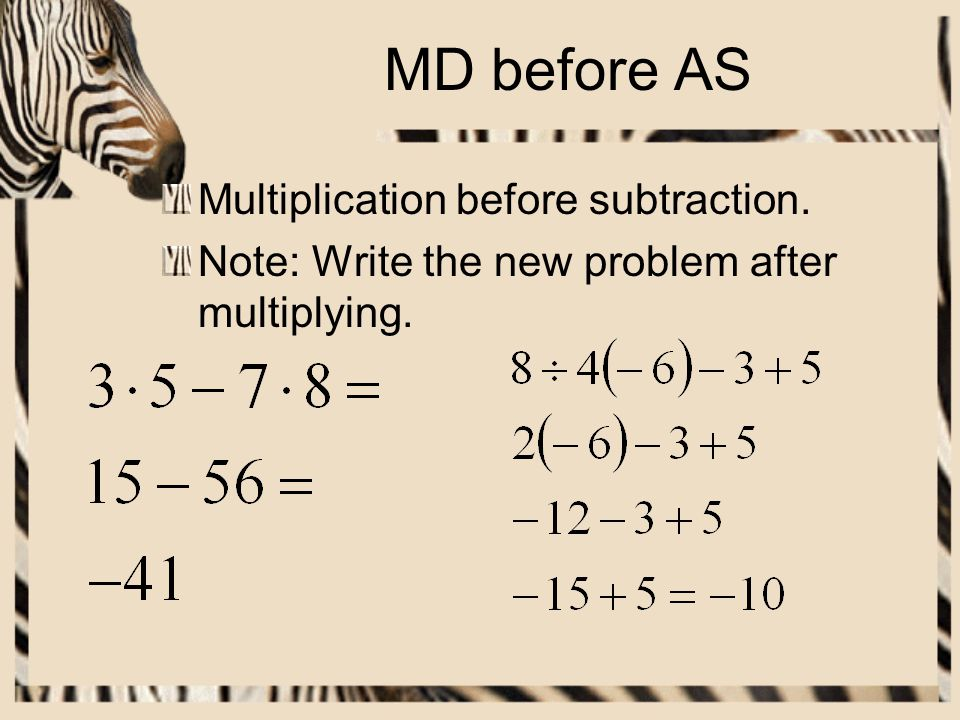 MD before AS Multiplication before subtraction.