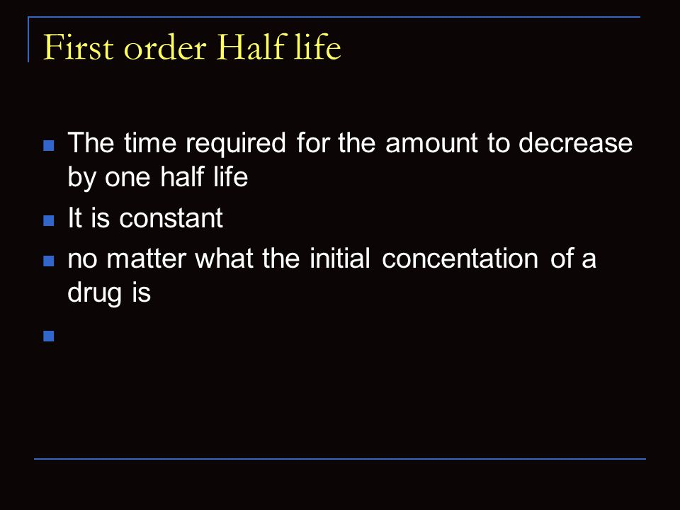 First order Half life The time required for the amount to decrease by one half life. It is constant.