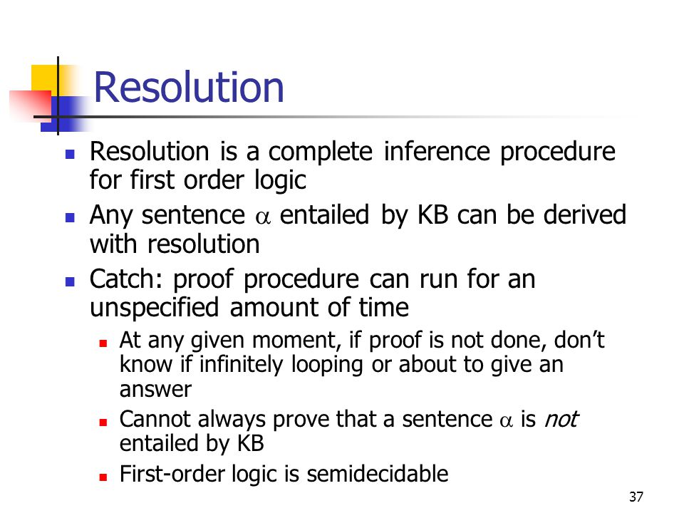 Resolution Resolution is a complete inference procedure for first order logic. Any sentence a entailed by KB can be derived with resolution.