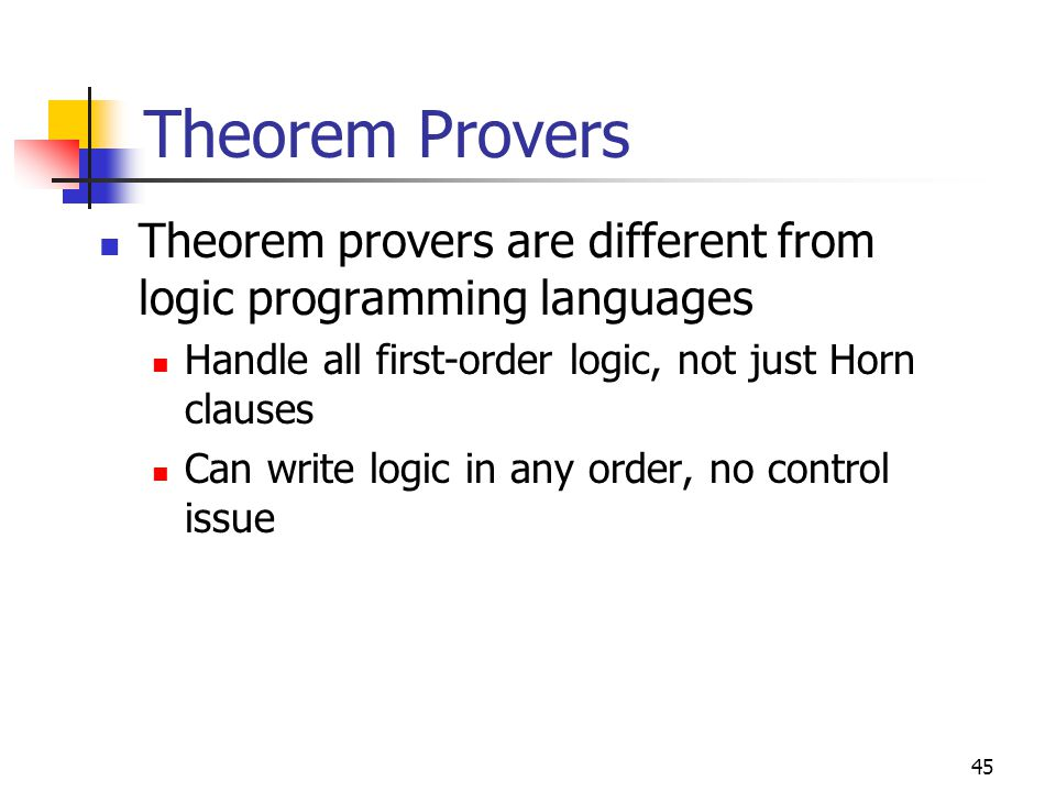 Theorem Provers Theorem provers are different from logic programming languages. Handle all first-order logic, not just Horn clauses.