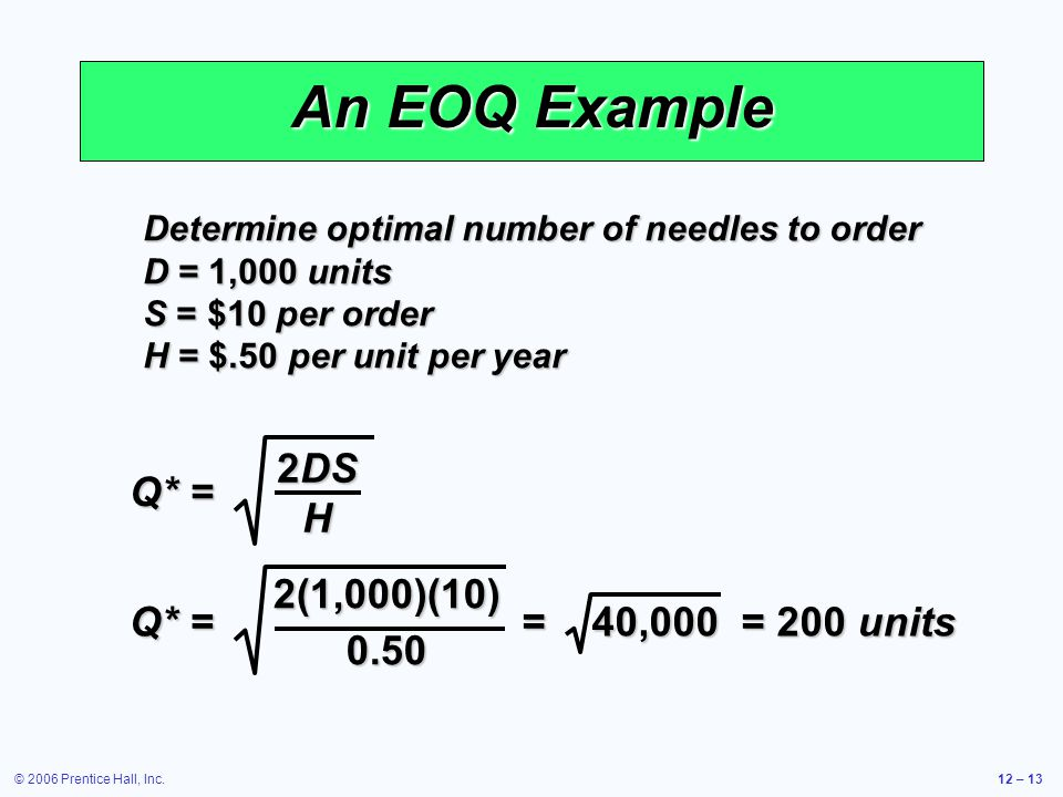 An EOQ Example Q* = 2DS H Q* = 2(1,000)(10) 0.50 = 40,000 = 200 units