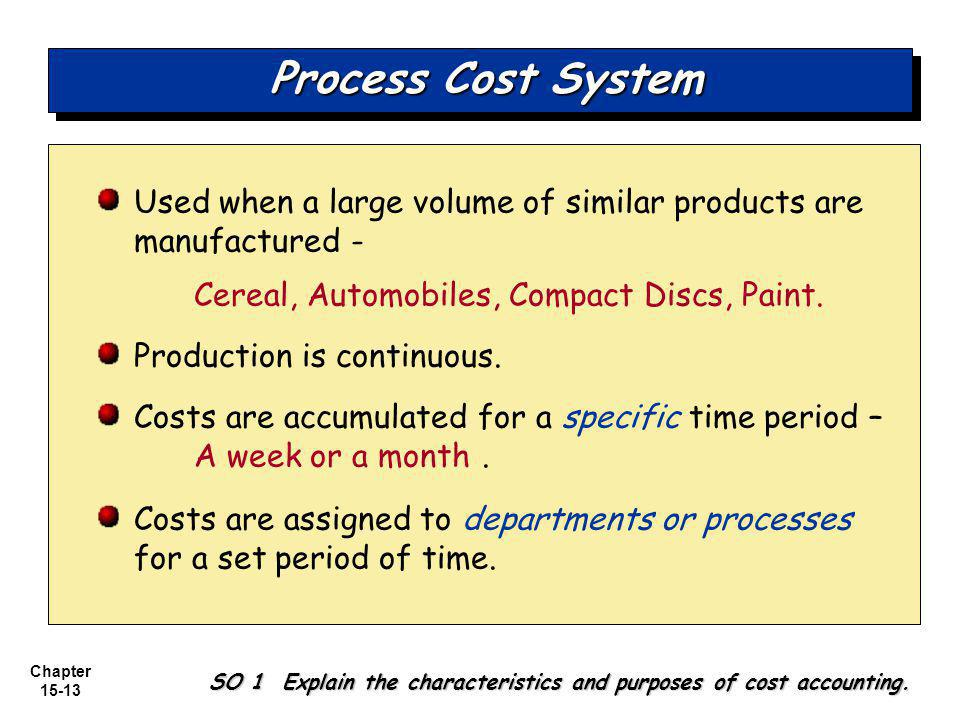 Process Cost System Used when a large volume of similar products are manufactured - Cereal, Automobiles, Compact Discs, Paint.