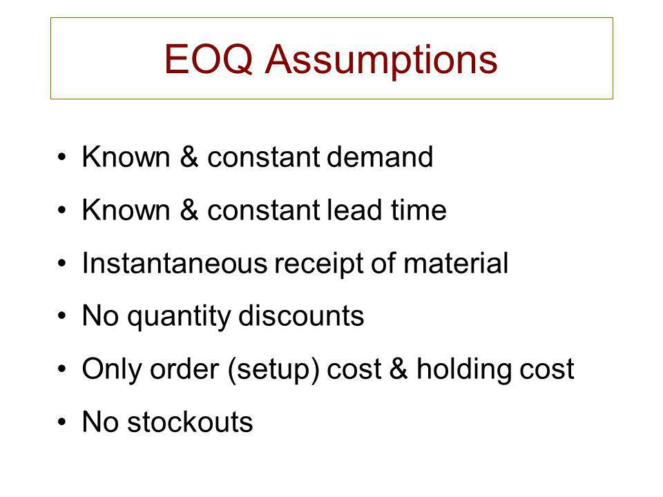 EOQ Assumptions Known & constant demand Known & constant lead time