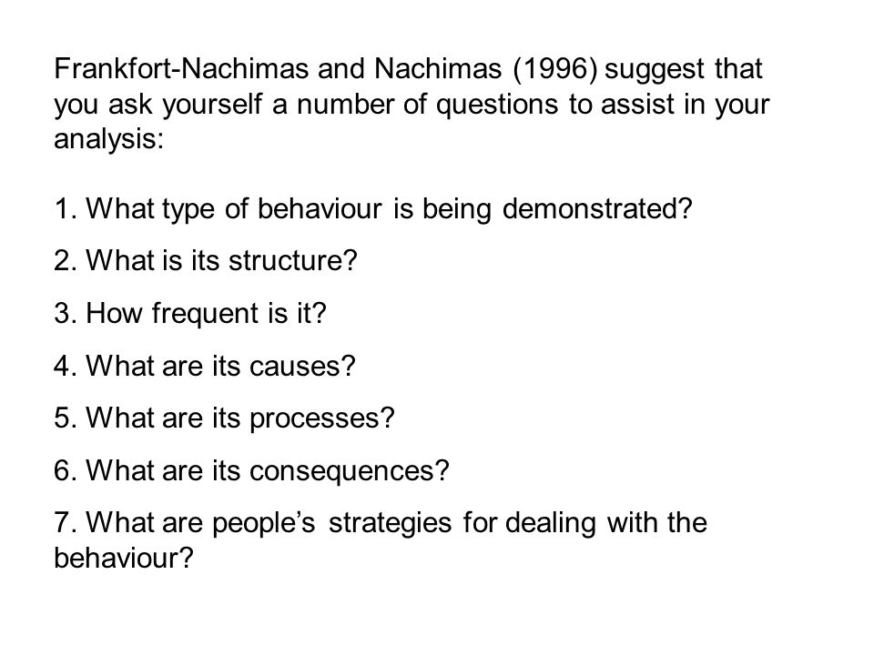 Frankfort-Nachimas and Nachimas (1996) suggest that you ask yourself a number of questions to assist in your analysis: